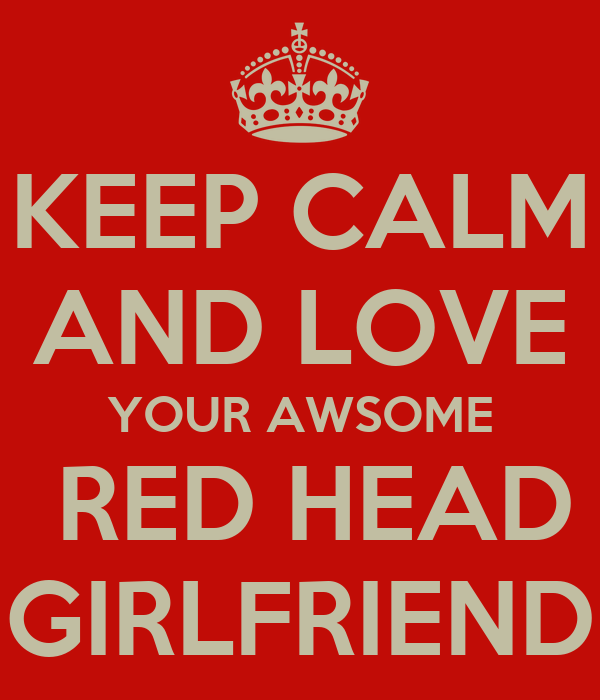 KEEP CALM AND LOVE YOUR AWSOME  RED HEAD GIRLFRIEND
