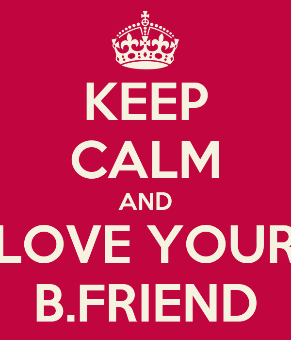 KEEP CALM AND LOVE YOUR B.FRIEND
