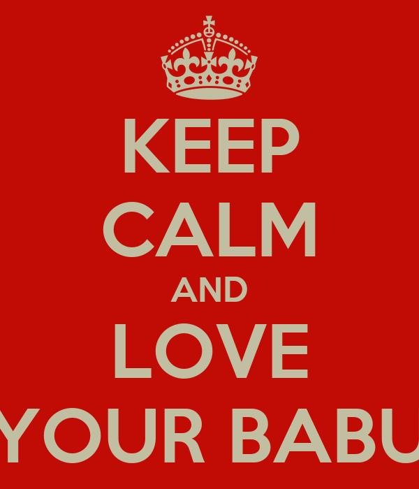 KEEP CALM AND LOVE YOUR BABU