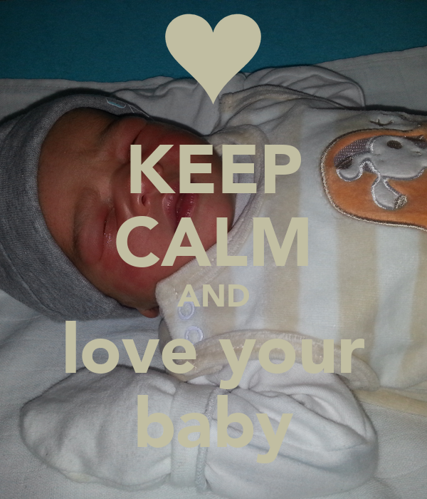 KEEP CALM AND love your baby