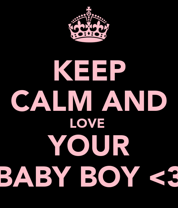 KEEP CALM AND LOVE  YOUR BABY BOY <3