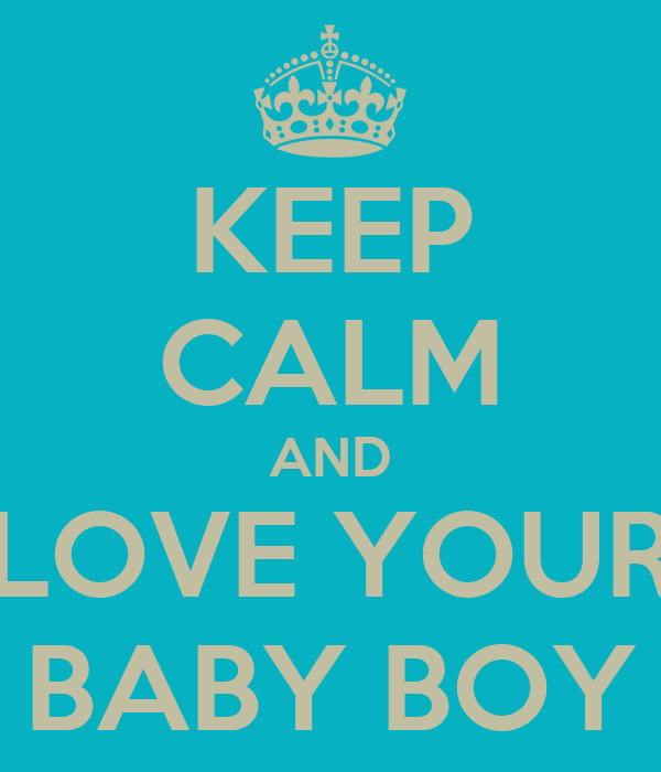 KEEP CALM AND LOVE YOUR BABY BOY