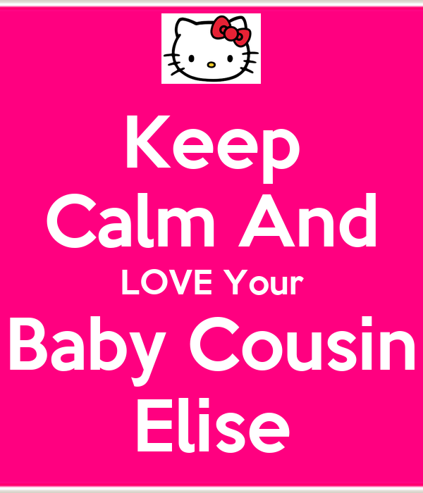 Keep Calm And LOVE Your Baby Cousin Elise