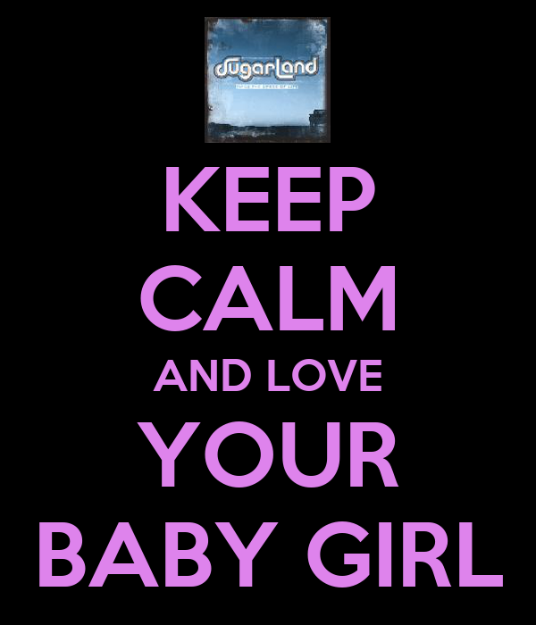 KEEP CALM AND LOVE YOUR BABY GIRL