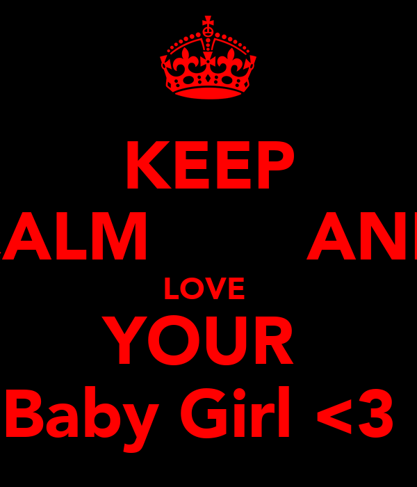 KEEP CALM        AND LOVE  YOUR  Baby Girl <3