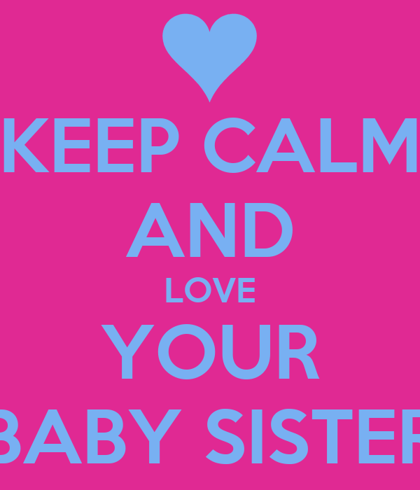 KEEP CALM AND LOVE YOUR BABY SISTER