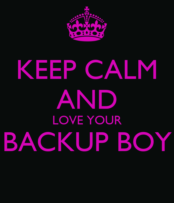 KEEP CALM AND LOVE YOUR BACKUP BOY