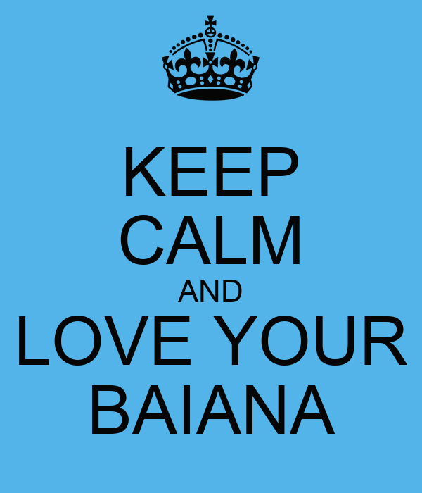 KEEP CALM AND LOVE YOUR BAIANA