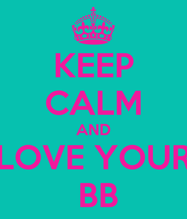 KEEP CALM AND LOVE YOUR  BB