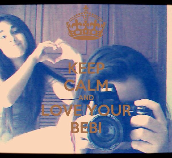 KEEP CALM AND LOVE YOUR BEBI