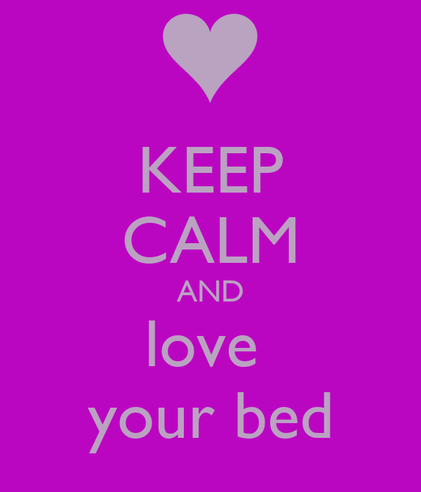 KEEP CALM AND love  your bed