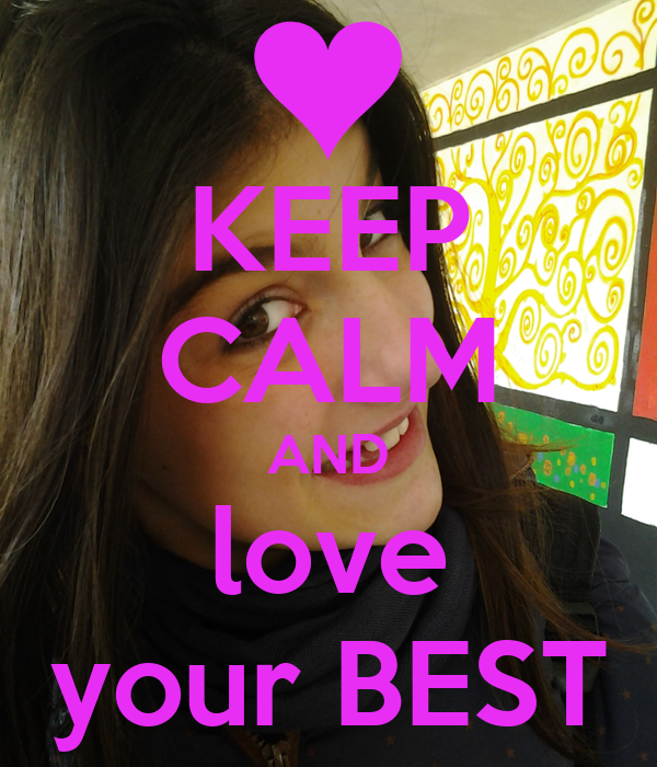 KEEP CALM AND love your BEST