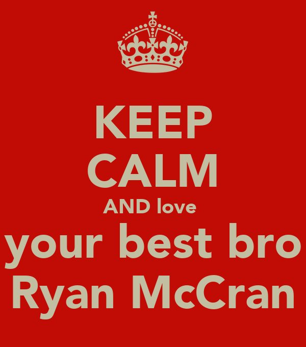 KEEP CALM AND love  your best bro Ryan McCran