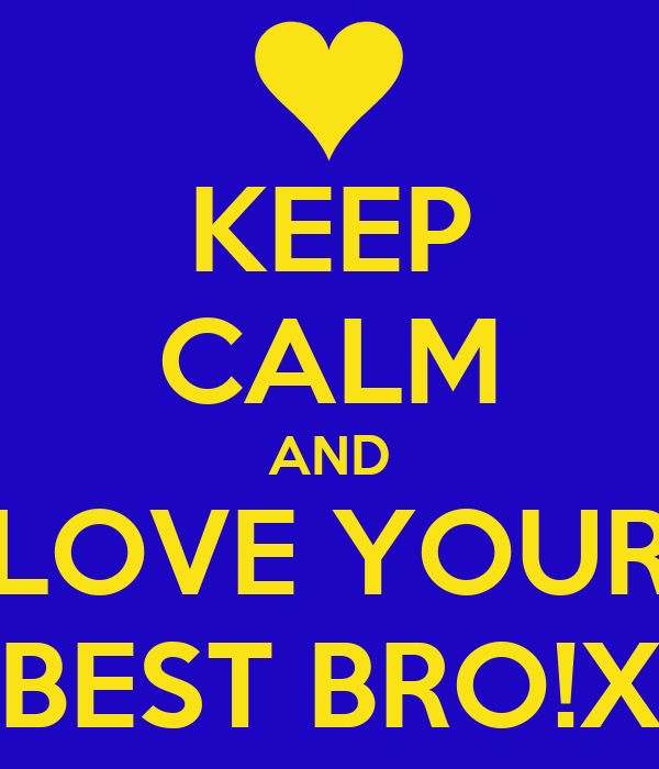KEEP CALM AND LOVE YOUR BEST BRO!X