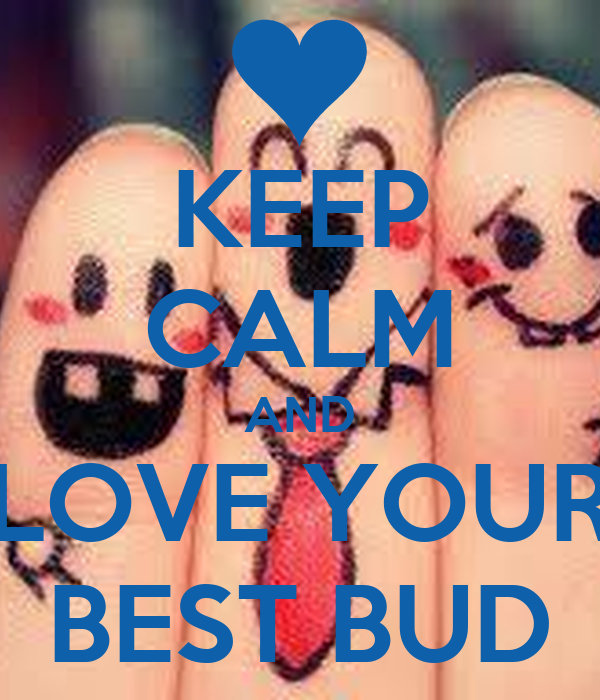 KEEP CALM AND LOVE YOUR BEST BUD