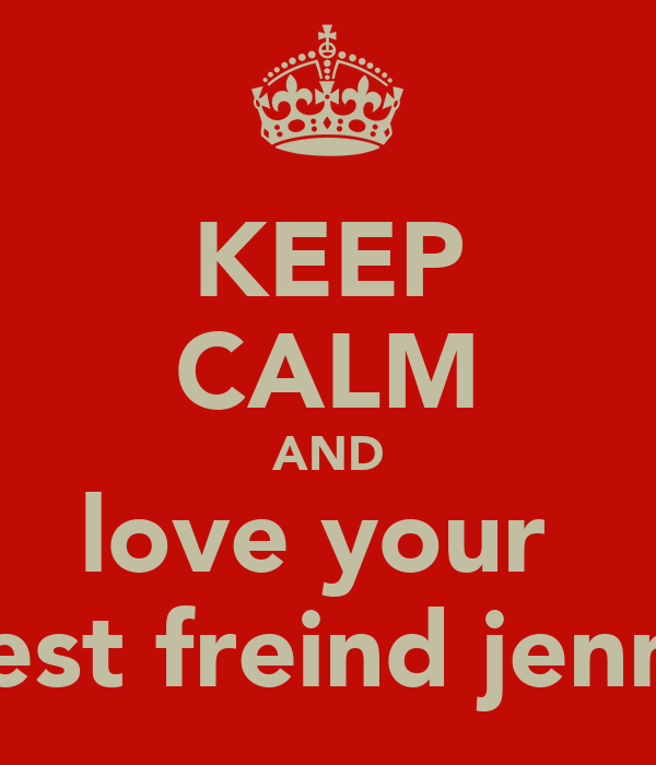 KEEP CALM AND love your  best freind jenny