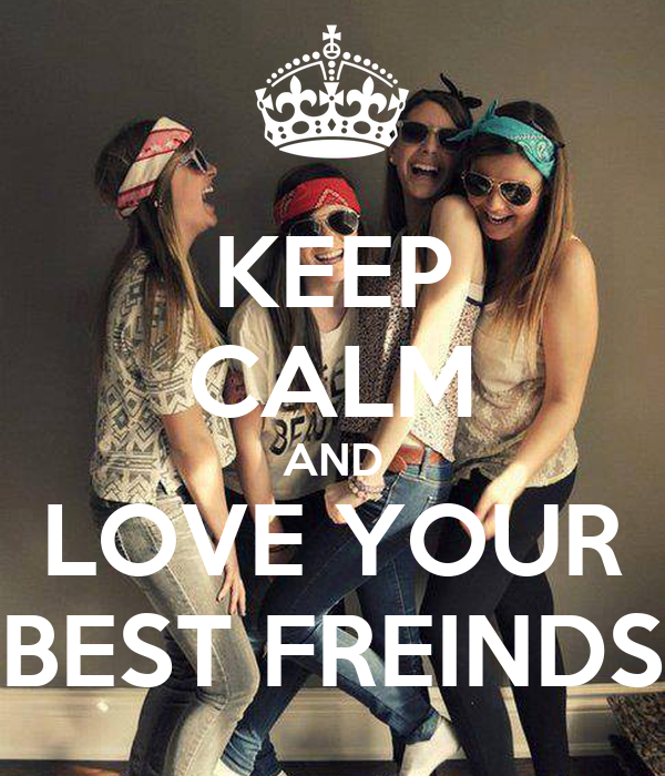 KEEP CALM AND LOVE YOUR BEST FREINDS