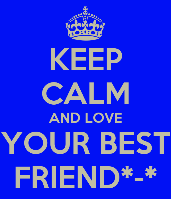 KEEP CALM AND LOVE YOUR BEST FRIEND*-*