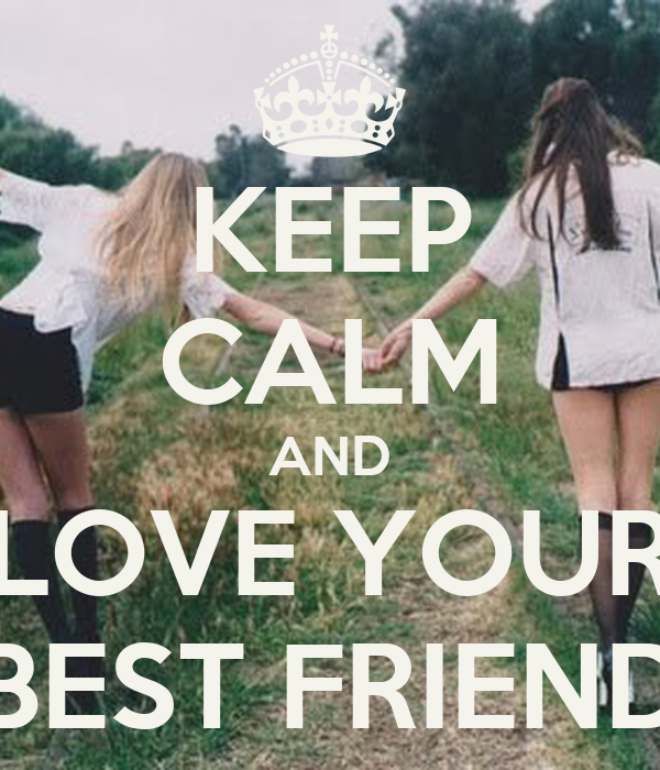 KEEP CALM AND LOVE YOUR BEST FRIEND
