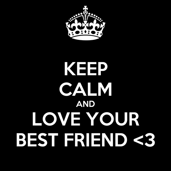 KEEP CALM AND LOVE YOUR BEST FRIEND <3