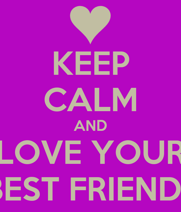 KEEP CALM AND LOVE YOUR BEST FRIEND!!
