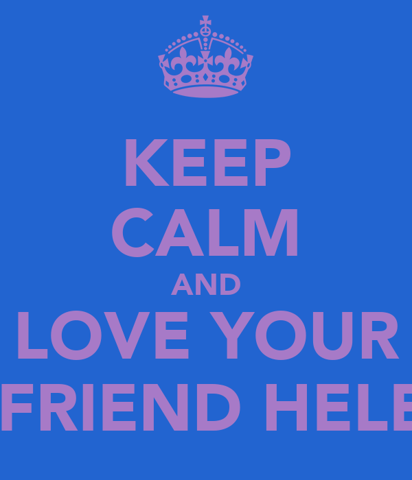 KEEP CALM AND LOVE YOUR BEST FRIEND HELENA B