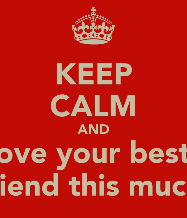 KEEP CALM AND love your best  friend this much