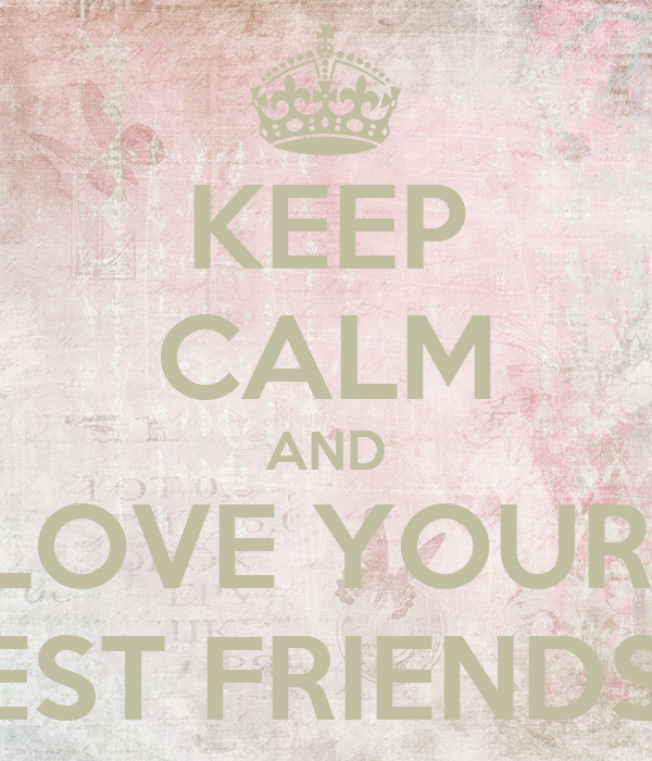KEEP CALM AND LOVE YOUR  BEST FRIENDS ♥