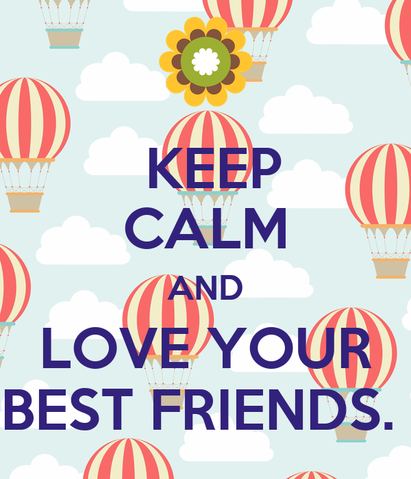 KEEP CALM AND LOVE YOUR BEST FRIENDS.