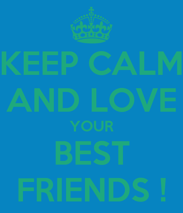 KEEP CALM AND LOVE YOUR BEST FRIENDS !