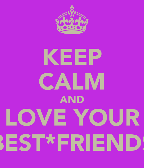 KEEP CALM AND LOVE YOUR BEST*FRIENDS