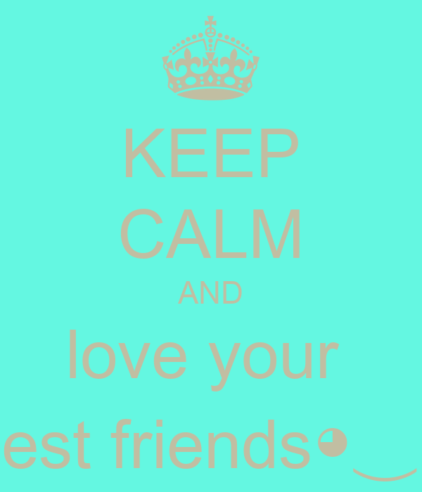 KEEP CALM AND love your  best friends◕‿◕