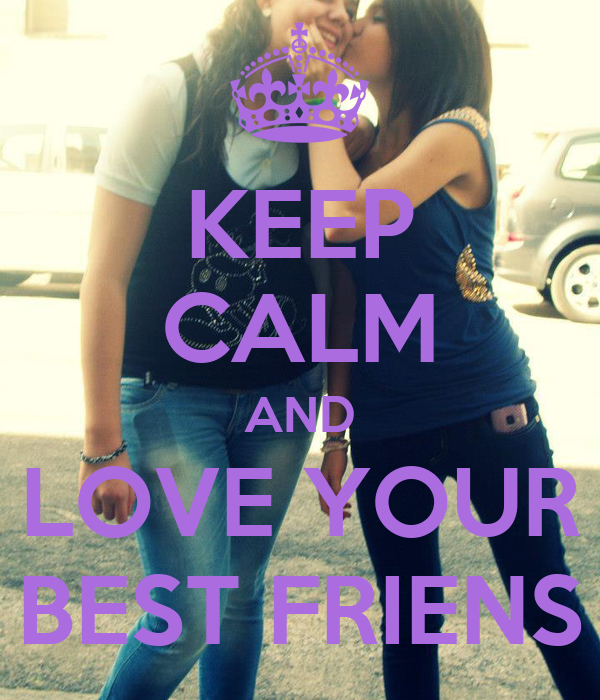KEEP CALM AND LOVE YOUR BEST FRIENS
