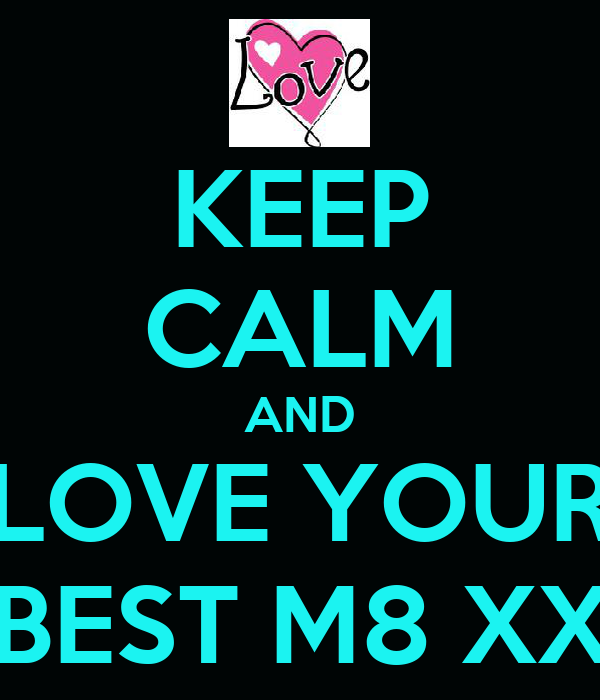 KEEP CALM AND LOVE YOUR BEST M8 XX