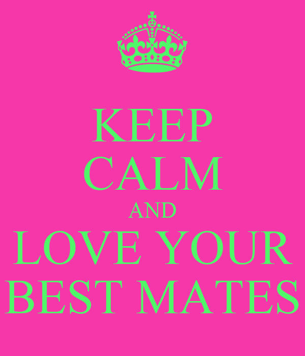 KEEP CALM AND LOVE YOUR BEST MATES