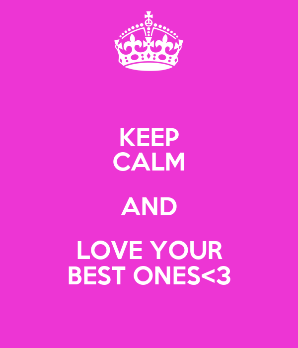 KEEP CALM AND LOVE YOUR BEST ONES<3