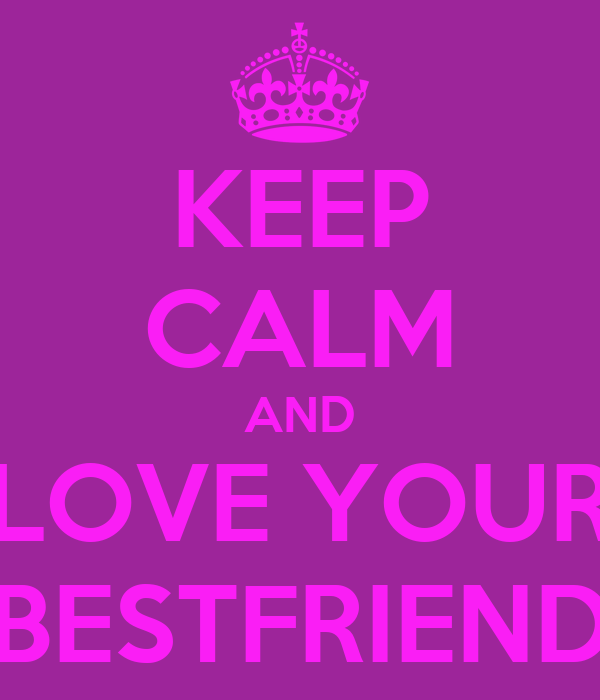 KEEP CALM AND LOVE YOUR BESTFRIEND