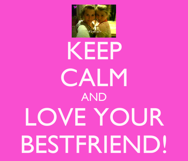 KEEP CALM AND LOVE YOUR BESTFRIEND!