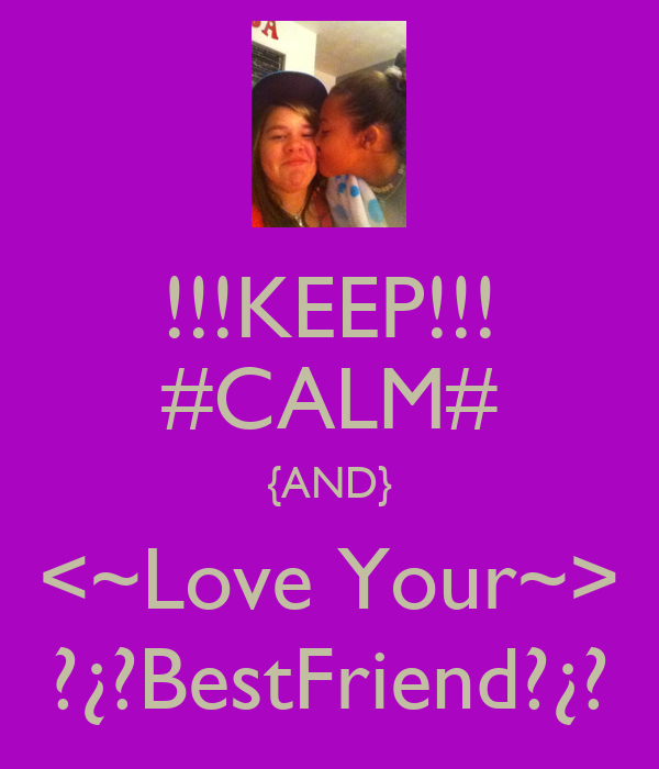 !!!KEEP!!! #CALM# {AND} <~Love Your~> ?¿?BestFriend?¿?