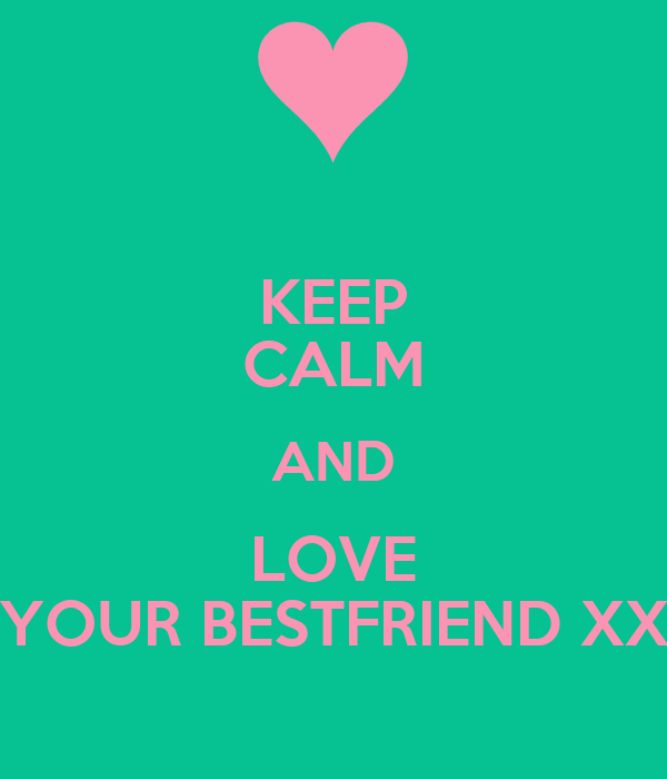 KEEP CALM AND LOVE YOUR BESTFRIEND XX