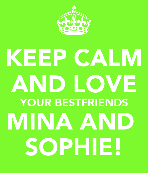 KEEP CALM AND LOVE YOUR BESTFRIENDS MINA AND  SOPHIE!