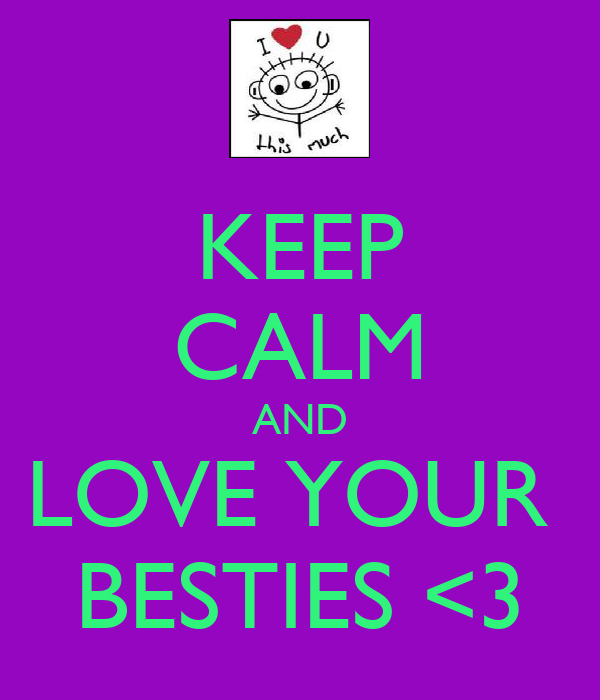 KEEP CALM AND LOVE YOUR  BESTIES <3