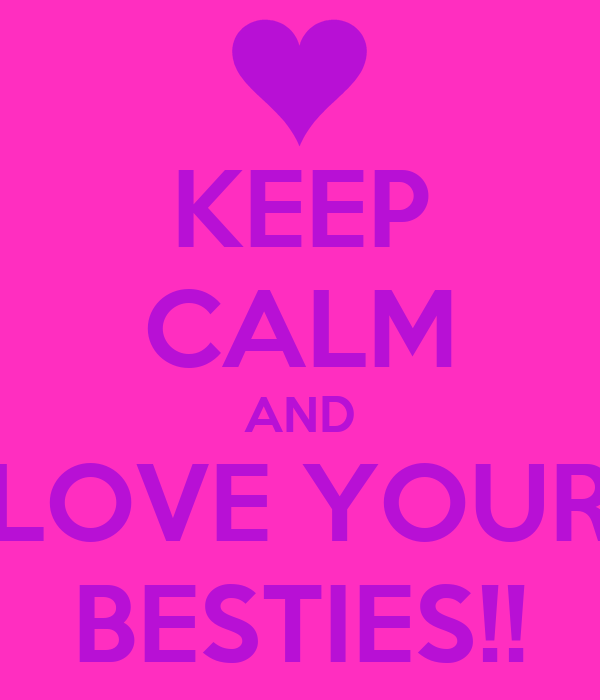 KEEP CALM AND LOVE YOUR BESTIES!!