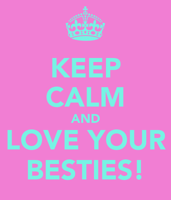 KEEP CALM AND LOVE YOUR BESTIES!