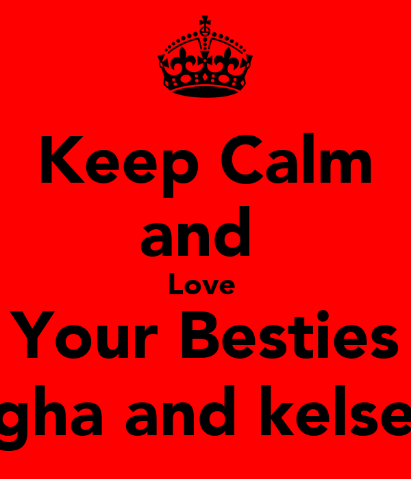 Keep Calm and  Love  Your Besties leigha and kelsey;)