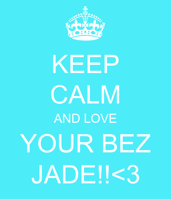 KEEP CALM AND LOVE YOUR BEZ JADE!!<3