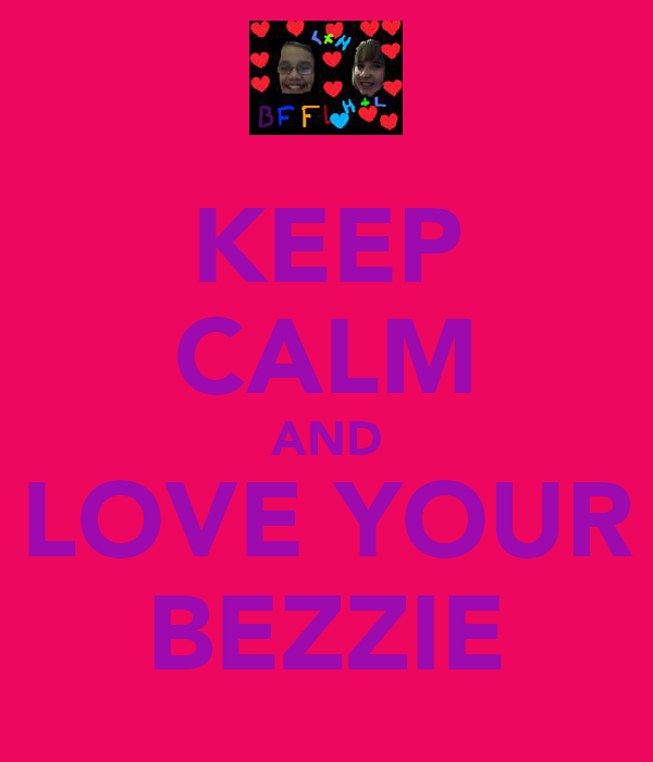 KEEP CALM AND LOVE YOUR BEZZIE