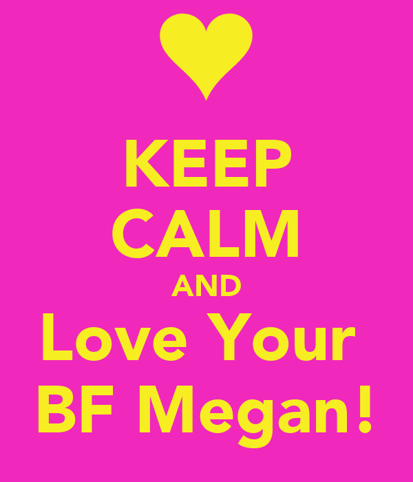 KEEP CALM AND Love Your  BF Megan!