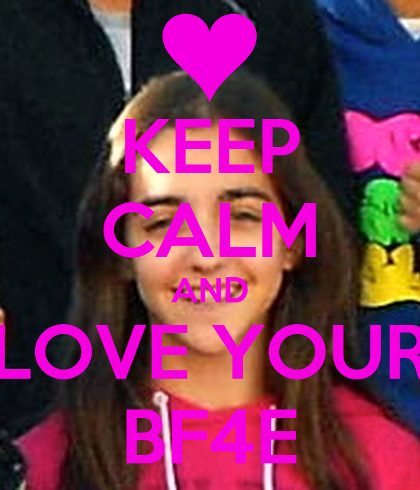 KEEP CALM AND LOVE YOUR BF4E