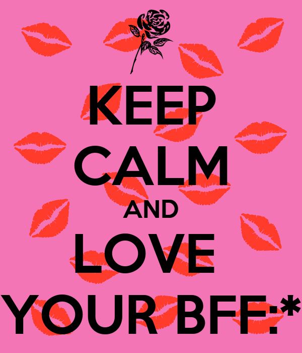 KEEP CALM AND LOVE  YOUR BFF:*